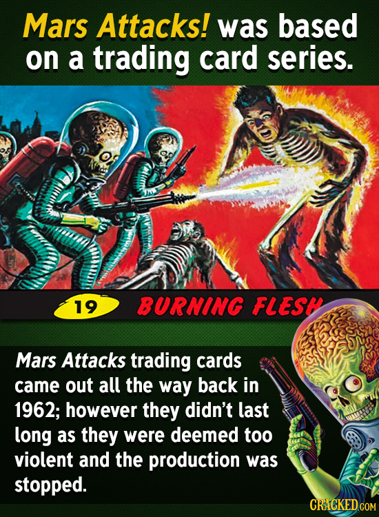 Mars Attacks! was based on a trading card series. 19 BURNING FLEST Mars Attacks trading cards came out all the way back in 1962; however they didn't l