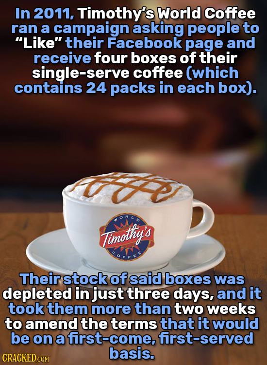 In 2011, Timothy's World Coffee ran a campaign asking people to Like their Facebook page and receive four boxes of their single-serve coffee (which