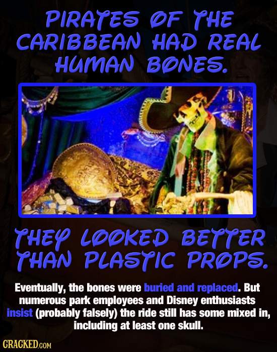PIRATES OF THE CARIBBEAN HAD REAL HUMAN BONES. THEY LOOKED BETTER THAN PLASTIC PROPS. Eventually, the bones were buried and replaced. But numerous par