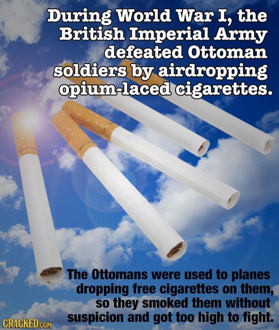 During World War I, the British Imperial Army defeated Ottoman soldiers by airdropping opium-laced cigarettes. The Ottomans were used to planes droppi