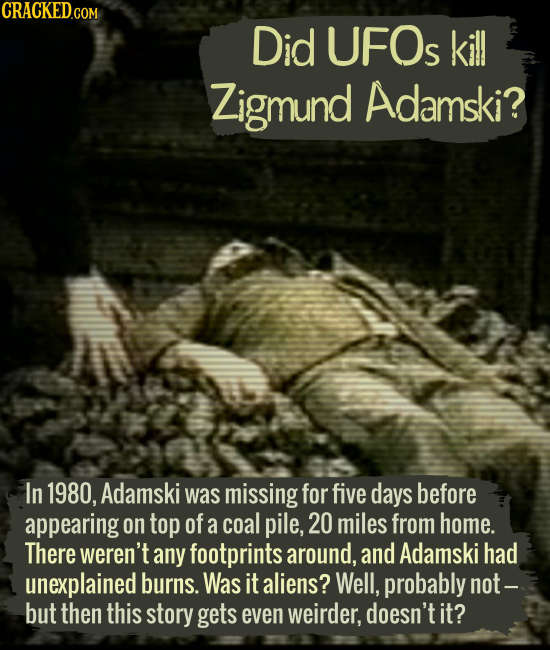 Did UFOs kill Zigmund Adamski? In 1980, Adamski was missing for five days before appearing on top of a coal pile, 20 miles from home. There weren't an