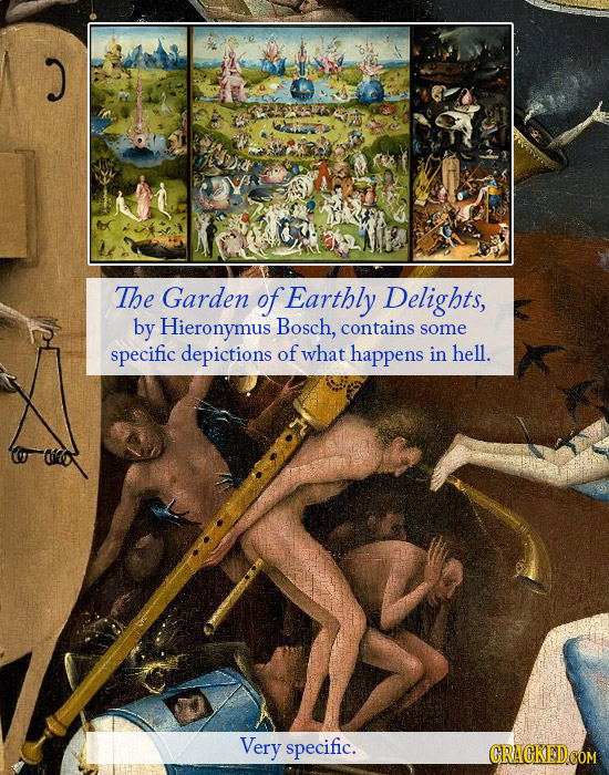 The Garden of Earthly Delights, by Hieronymus Bosch, contains some specific depictions of what happens in hell. Very specific. CRACKED.COM