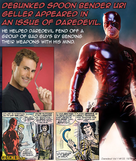 DEBUNKED SPOON BENDER URI GELLER APPEARED IN AN ISSUE OF DAREDEVIL. HE HELPED DAREDEVIL FEND OFF A GROUP OF BAD GuYS BY BENDING THEIR WEAPONS WITH HIS