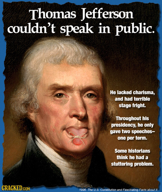 Thomas Jefferson couldn't speak in public. He lacked charisma, and had terrible stage fright. Throughout his presidency, he only gave two speeches- on