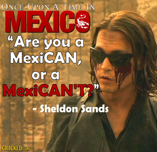 ONCE UPon A TIME IN MEXICS Are you a MexiCAN, or a MexiCAN'T?n - Sheldon Sands CRACKED COMT