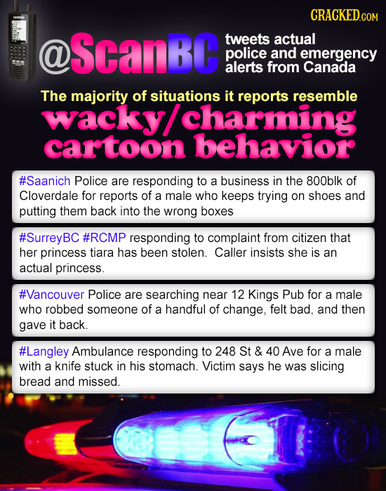 CRACKEDco COM @ ScanBc tweets actual police and emergency alerts from Canada The majority of situations it reports resemble wacky/ charming cartoon be