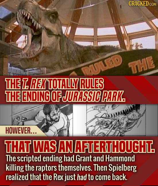 CRACKEDcO ULED THE THE T REX TOTALLY RULES THE ENDING OF JURASSIC PARK. HOWEVER... THAT WAS AN AFTERTHOUGHT. The scripted ending had Grant and Hammond