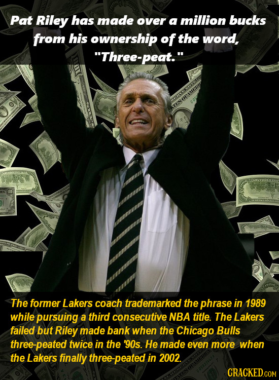 Pat Riley has made over a million bucks from his ownership of the word, Three-peat. The former Lakers coach trademarked the phrase in 1989 while pur