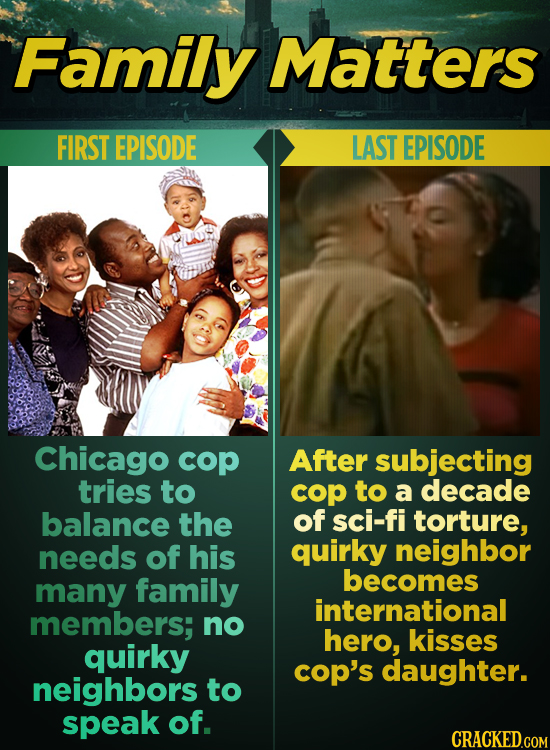 Family Matters FIRST EPISODE LAST EPISODE Chicago cop After subjecting tries to cop to a decade balance the of sci-fi torture, needs of his quirky nei
