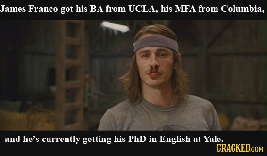 James Franco got his BA from UCLA, his MEFA from Columbia, and he's currently getting his PhD in English at Yale. CRACKED.COM