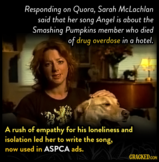 Responding Quora, Sarah Mclachlan on said that her song Angel is about the Smashing Pumpkins member who died of drug overdose in a hotel. A rush of em