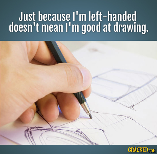 Just because I'm left-handed doesn't mean I'm good at drawing. CRACKED COM