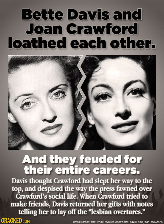 Bette Davis and Joan Crawford loathed each other. And they feuded for their entire careers. Davis thought Crawford had slept her way to the top, and d