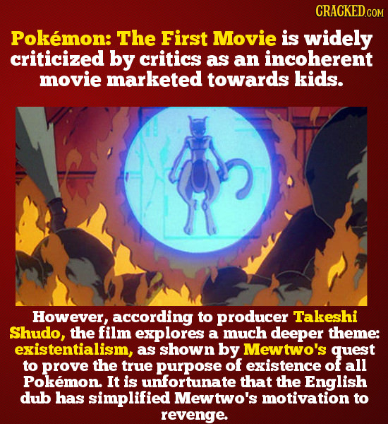 Pokmon: The First Movie is widely criticized by critics as an incoherent movie marketed towards kids. However, according to producer Takeshi Shudo, th