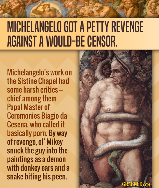 MICHELANGELO GOT A PETTY REVENGE AGAINST A WOULD-BE CENSOR. Michelangelo's work on the Sistine Chapel had some harsh critics - chief among them Papal