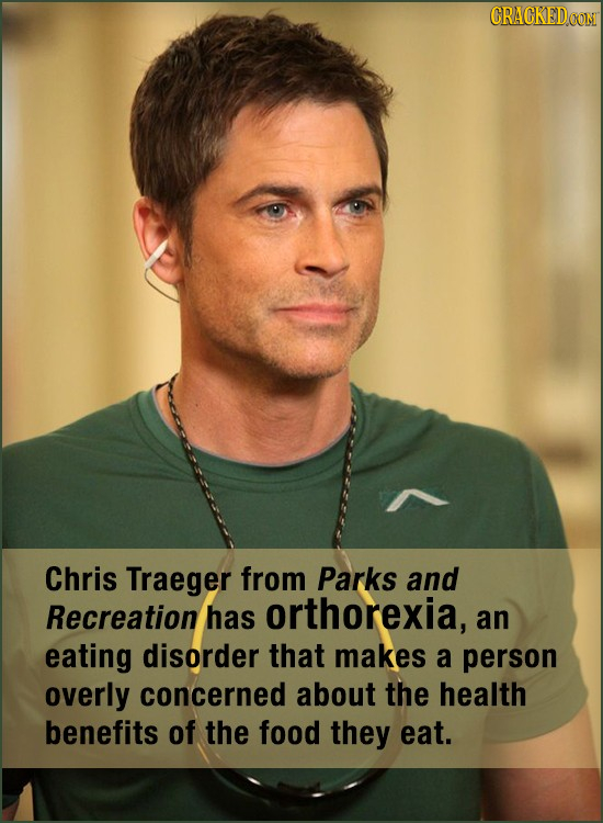 Chris Traeger from Parks and Recreation has orthorexia, an eating disorder that makes a person overly concerned about the health benefits of the food