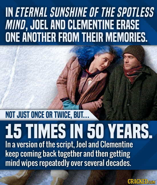 IN ETERNAL SUNSHINE OF THE SPOTLESS MIND, JOEL AND CLEMENTINE ERASE ONE ANOTHER FROM THEIR MEMORIES. NOT JUST ONCE OR TWICE, BUT... 15 TIMES IN 50 YEA