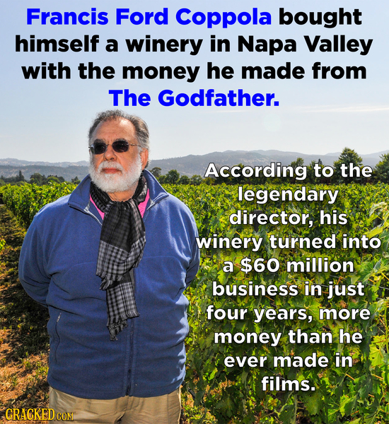 Francis Ford Coppola bought himself a winery in Napa Valley with the money he made from The Godfather. According to the legendary director, his winery