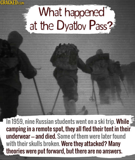 What happened at the Dyatlov Pass? In 1959, nine Russian students went on a ski trip. While camping in a remote spot, they all fled their t