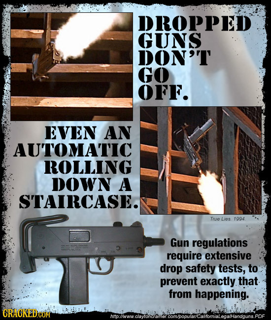 DROPPED GUNS DON'T GO OFF. EVEN AN AU'TOMATIC ROLLING DOWN A STAIRCASE. True Lies 1994 Gun regulations require extensive drop safety tests, to prevent