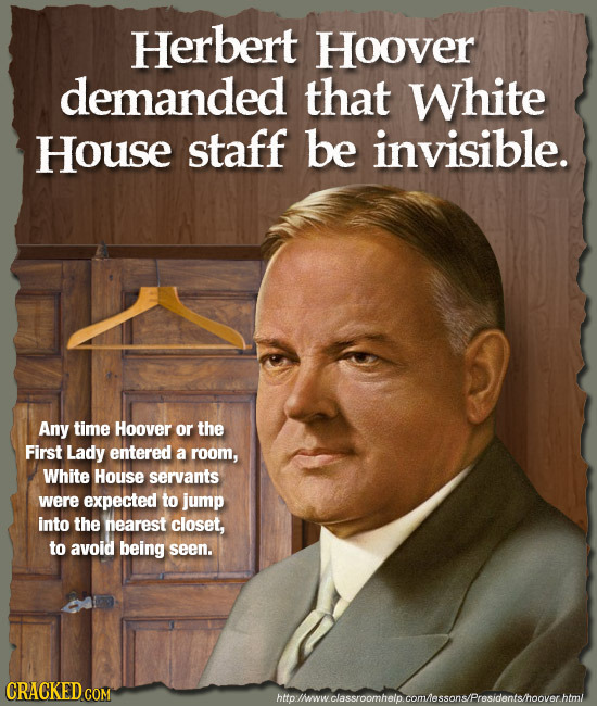 Herbert Hoover demanded that White House staff be invisible. Any time Hoover or the First Lady entered a room, White House servants were expected to j