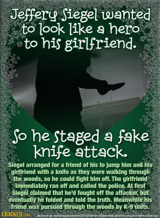 Jeffery Siegel wanted to look like a hero to his girlfriend. o he staged a fake knife attack. Siegel arranged for a friend of his to jump him and his