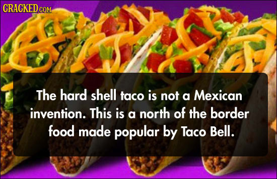 CRACKED COM The hard shell taco is not a Mexican invention. This is a north of the border food made popular by Taco Bell.