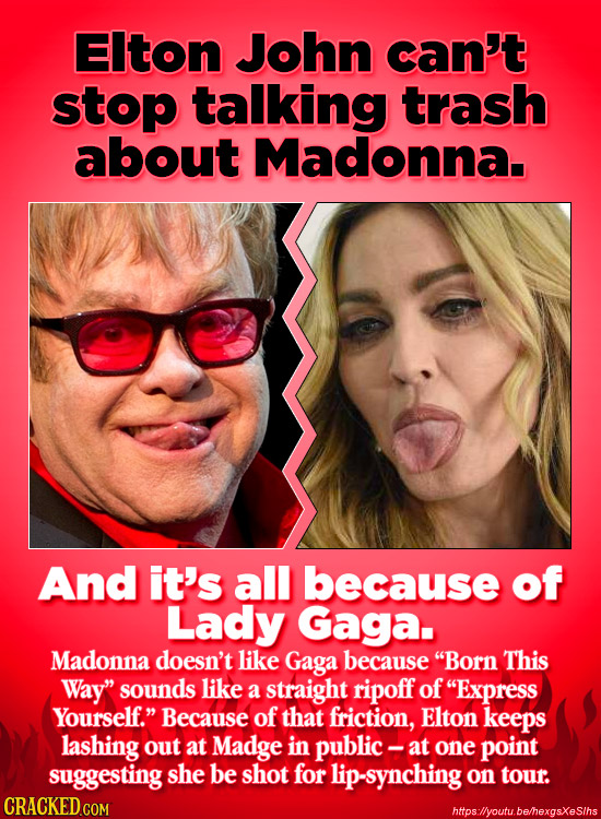 EIton John can't stop talking trash about Madonna. And it's all because of Lady Gaga. Madonna doesn't like Gaga because Born This Way sounds like a