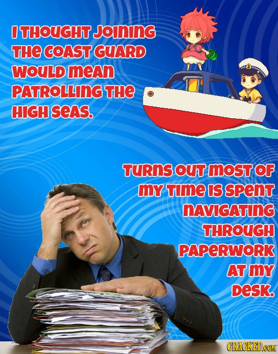 THOUGHT JoINING THE COAST GUARD WOULD mean PATROLLING THE HIGH seAs. TURnS OUT most OF mY TImE IS spent NAVIGATING THROUGH PAPERWORK AT my DeSK.
