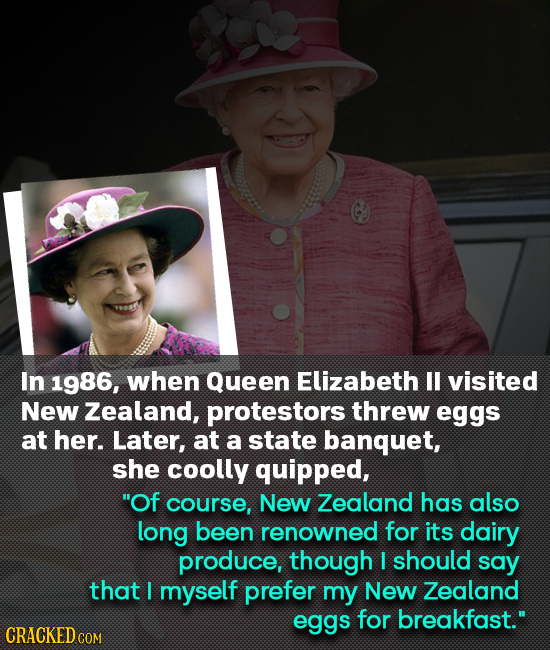 In 1986, when Queen Elizabeth ll visited New Zealand, protestors threw eggs at her. Later, at a state banquet, she coolly quipped, Of course, New Zea