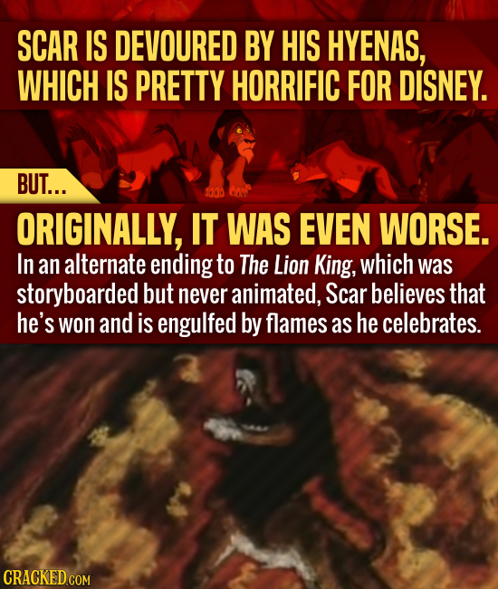 SCAR IS DEVOURED BY HIS HYENAS, WHICH IS PRETTY HORRIFIC FOR DISNEY. BUT... 0000 ORIGINALLY, IT WAS EVEN WORSE. In an alternate ending to The Lion Kin