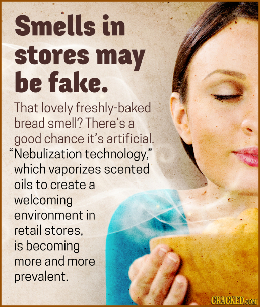 Smells in stores may be fake. That lovely freshly-baked bread smell? There's a good chance it's artificial. Nebulization technology, which vaporizes