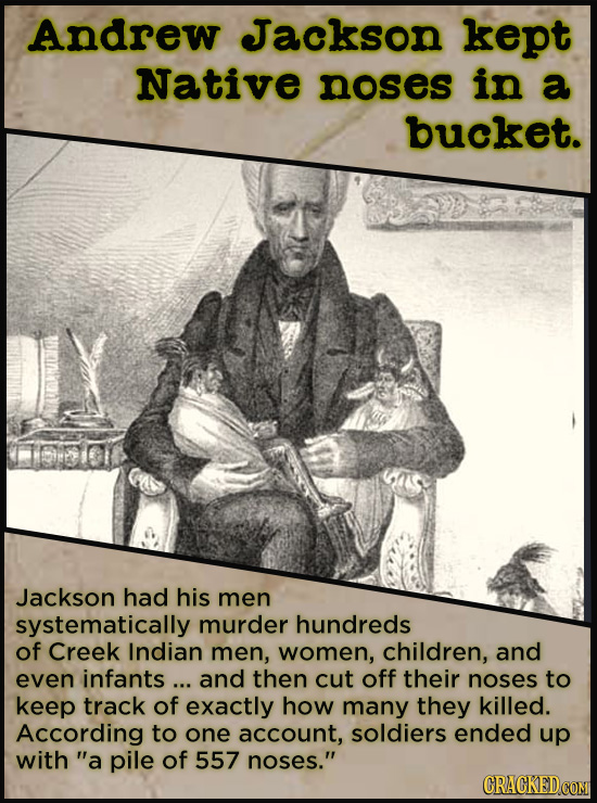 Andrew Jackson kept Native noses in a bucket. Jackson had his men systematically murder hundreds of Creek Indian men, women, children, and even infant
