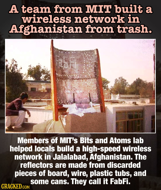 A team from MIT built a wireless network in Afghanistan from trash. EH Members of MIT's Bits and Atoms lab helped locals build a high-speed wireless n