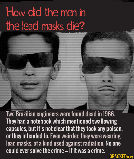 How did the men in the lead masks die? Two Brazilian engineers were found dead in 1966. They had a notebook which mentioned swallowing capsules, but i