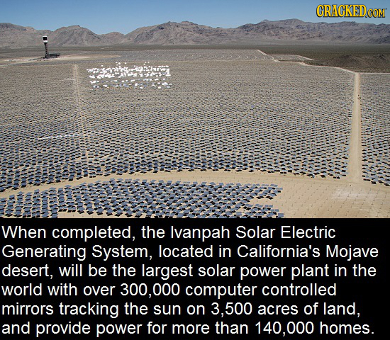 CRACKEDcO When completed, the Ivanpah Solar Electric Generating System, located in California's Mojave desert, will be the largest solar power plant i