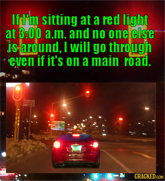 If I'M sitting at a red light at 3:00 a.m. and no one else is around, I will go through 'even if it's on a main road.