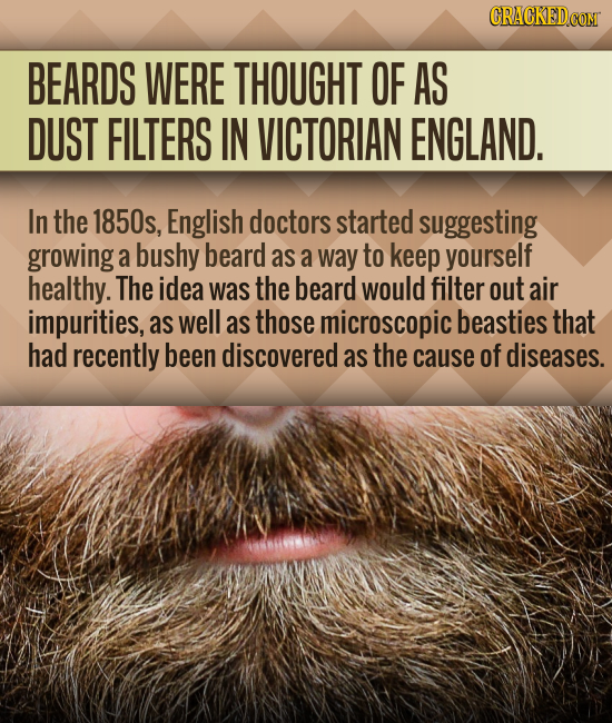 BEARDS WERE THOUGHT OF AS DUST FILTERS IN VICTORIAN ENGLAND. In the 1850s, English doctors started suggesting growing a bushy beard as a way to keep y
