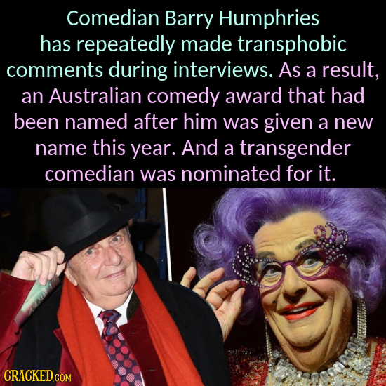 Comedian Barry Humphries has repeatedly made transphobic comments during interviews. As a result, an Australian comedy award that had been named after