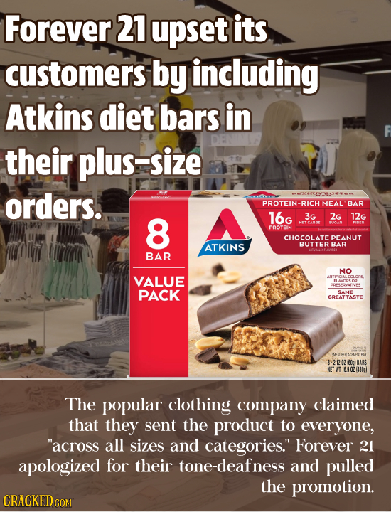 Forever 21 upset its customers by including Atkins diet bars in their plus-size orders. --43220:44-0 PROTEIN-RICH MEAL BAR 8 16G 3G 2G 12G HET CANNS'