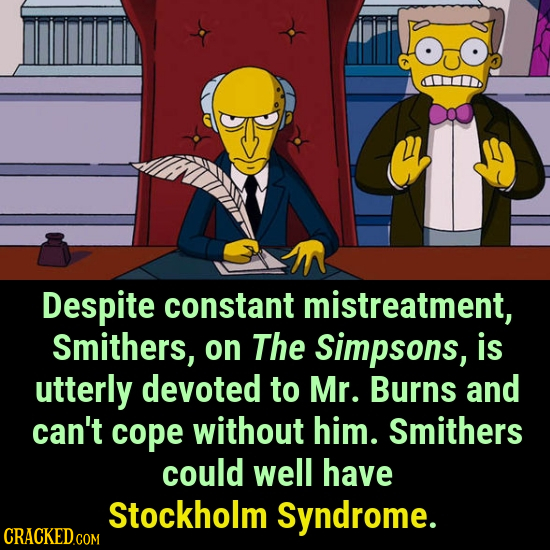 Despite constant mistreatment, Smithers, on The Simpsons, is utterly devoted to Mr. Burns and can't cope without him. Smithers could well have Stockho