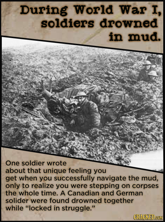 During World War I, soldiers drowned in mud. One soldier wrote about that unique feeling you get when you successfully navigate the mud, only to reali