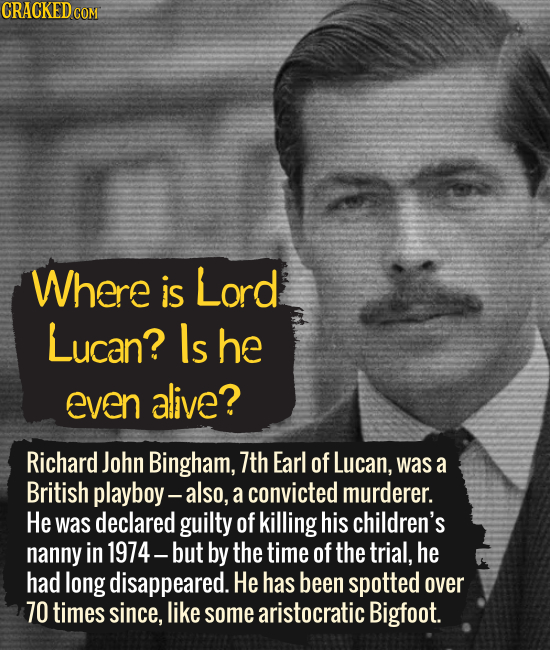 Where is Lord Lucan? ls he Even alive? Richard John Bingham, 7th Earl of Lucan, was a British playboy- - also, a convicted murderer. He was declared g