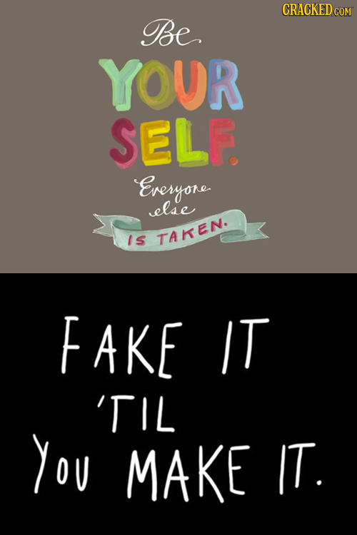 Be YOUR SELF. Everyone else Is TAKEN. FAKE IT 'TIL You MAKE IT.