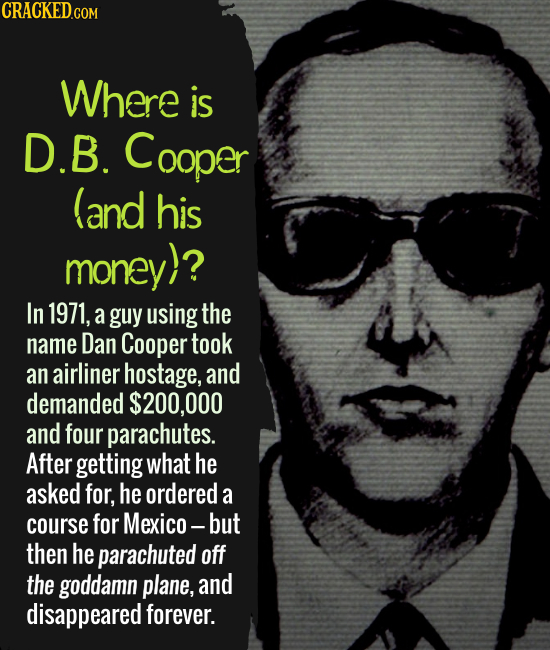 Where is D.B. Cooper (and his money)? In 1971, a guy using the name Dan Cooper took an airliner hostage, and demanded $200,000 and four parachutes. Af