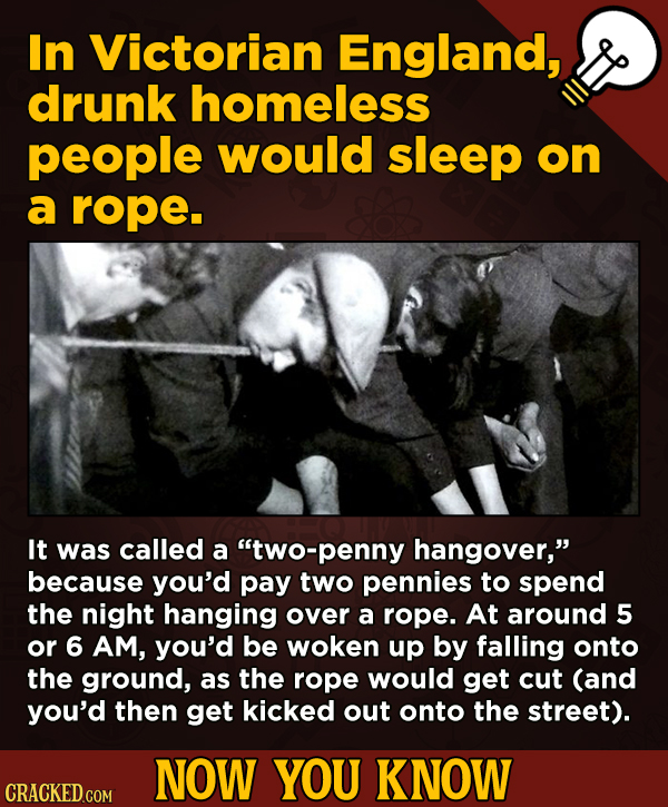 13 Surprising Facts About Movies (And A Ton Of Other Things) -In Victorian England, drunk homeless people would sleep on a rope. It was called a two-
