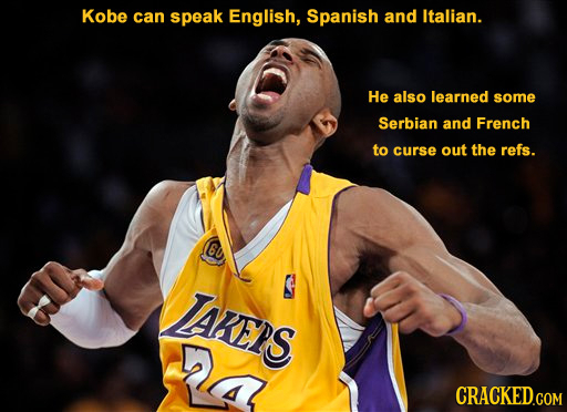 Kobe can speak English, Spanish and Italian. He also learned some Serbian and French to curse out the refs. 6U TARENS 4