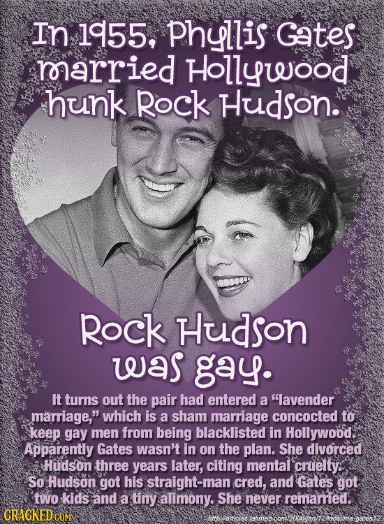 In 1955, Phyllis Gates roarried Hollywood hunk Rock Hudson. Rock Hudson was gay. It turns out the pair had entered a lavender marriage, which is a s