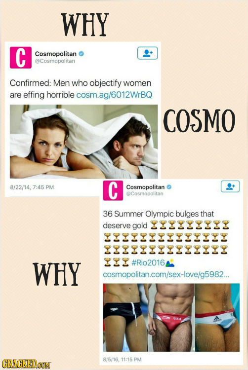 WHY C Cosmopolitan @Cosmopolitan Confirmed: Men who objectify women are effing horrible cosm.ag/6012WrBQ COSMO 8/22/14, 7:45 PM C Cosmopolitan @Cosmop