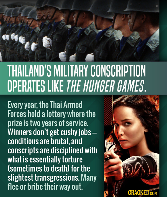 THAILAND'S MILITARY CONSCRIPTION OPERATES LIKE THE HUNGER GAMES. Every year, the Thai Armed Forces hold a lottery where the prize is tWO years of serv